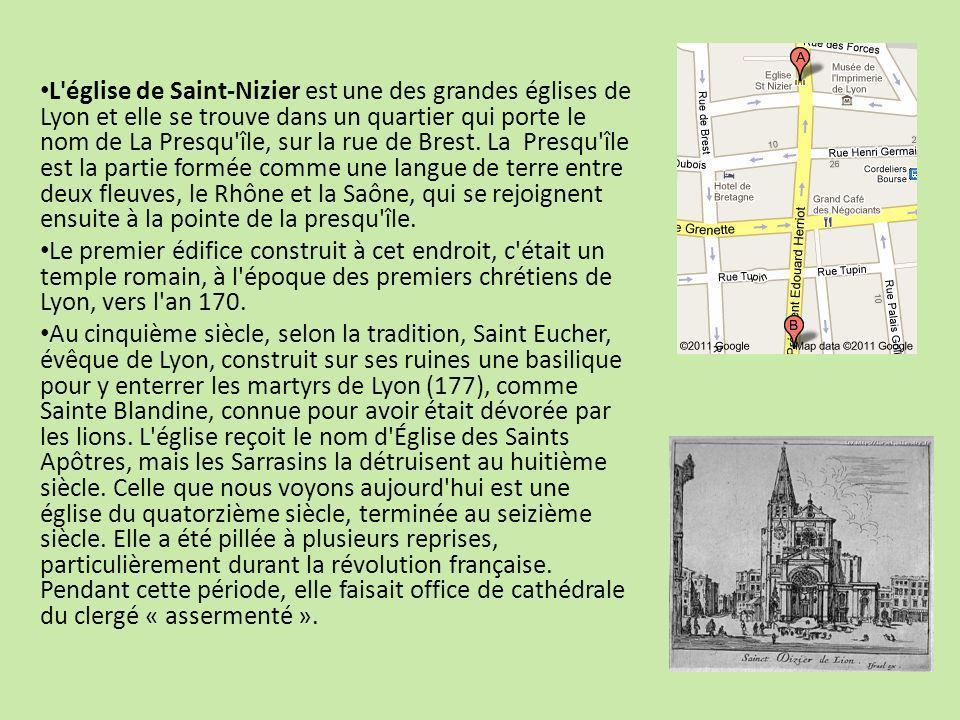 L église de Saint-Nizier est une des grandes églises de Lyon et elle se trouve dans un quartier qui porte le nom de La Presqu île, sur la rue de Brest. La Presqu île est la partie formée comme une langue de terre entre deux fleuves, le Rhône et la Saône, qui se rejoignent ensuite à la pointe de la presqu île.