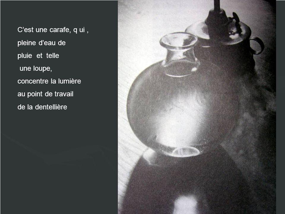 C'est une carafe, q ui , pleine d'eau de. pluie et telle. une loupe, concentre la lumière. au point de travail.