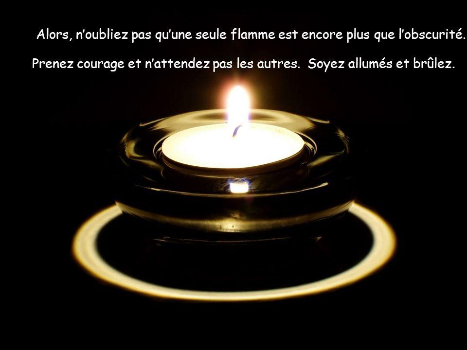 Alors, n'oubliez pas qu'une seule flamme est encore plus que l'obscurité.