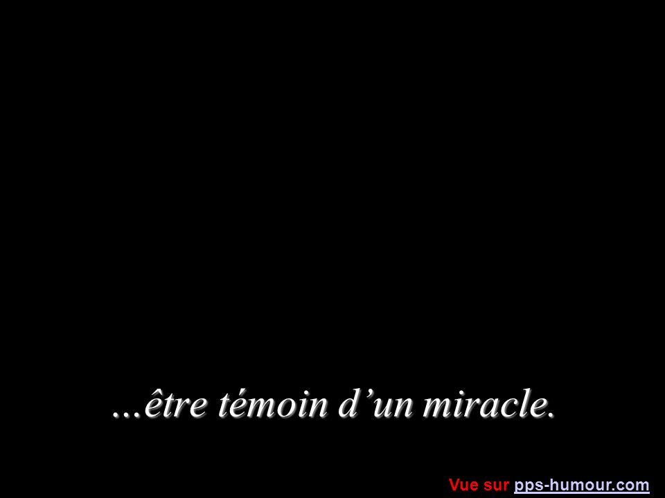 …être témoin d'un miracle.