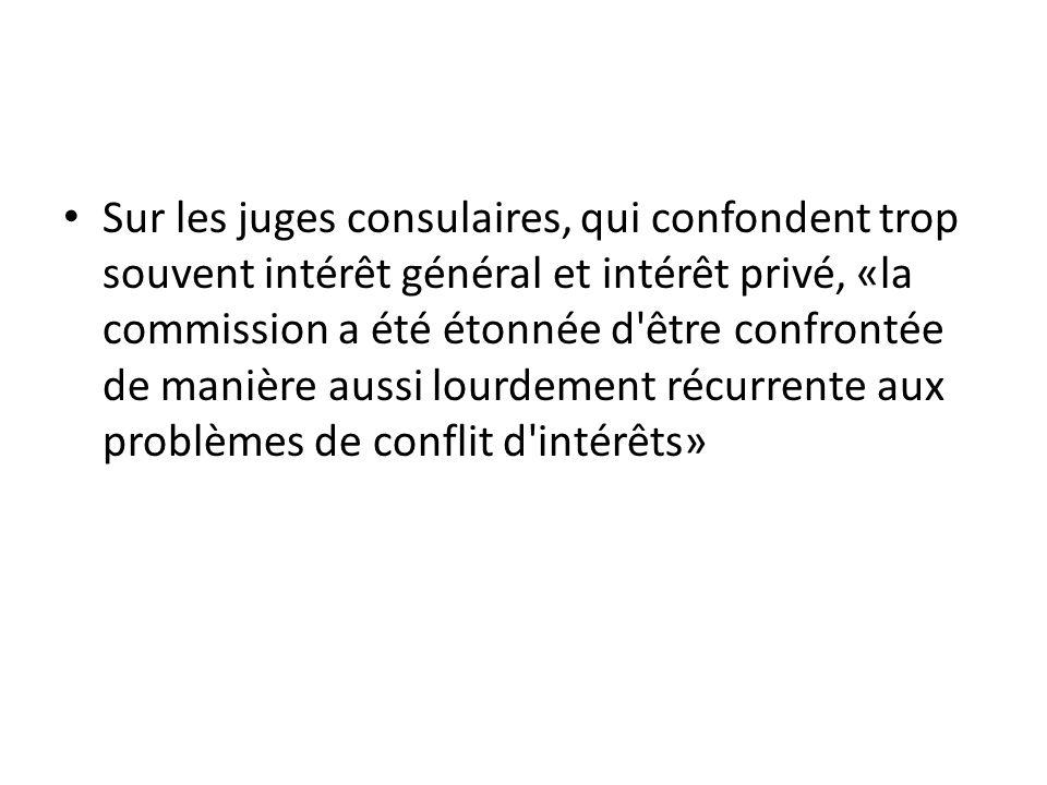 Sur les juges consulaires, qui confondent trop souvent intérêt général et intérêt privé, «la commission a été étonnée d être confrontée de manière aussi lourdement récurrente aux problèmes de conflit d intérêts»