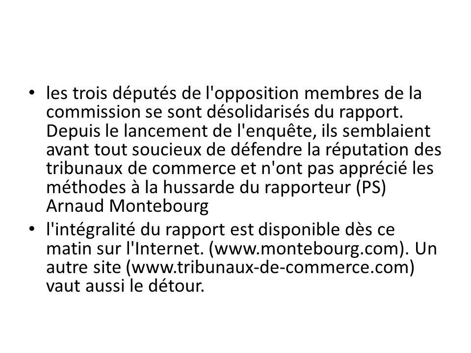 les trois députés de l opposition membres de la commission se sont désolidarisés du rapport. Depuis le lancement de l enquête, ils semblaient avant tout soucieux de défendre la réputation des tribunaux de commerce et n ont pas apprécié les méthodes à la hussarde du rapporteur (PS) Arnaud Montebourg