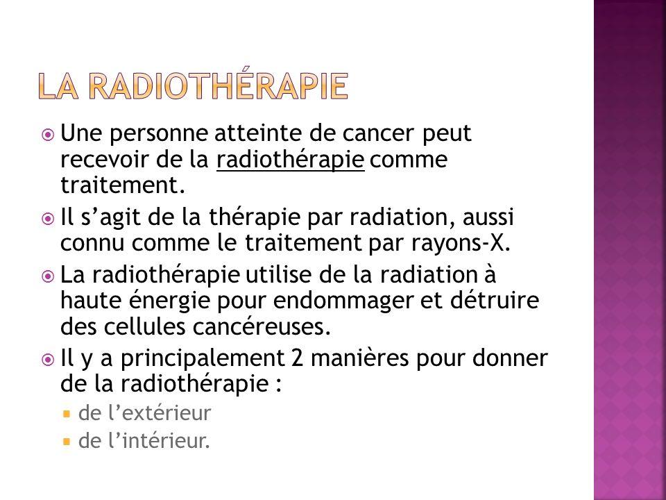 La radiothérapie Une personne atteinte de cancer peut recevoir de la radiothérapie comme traitement.