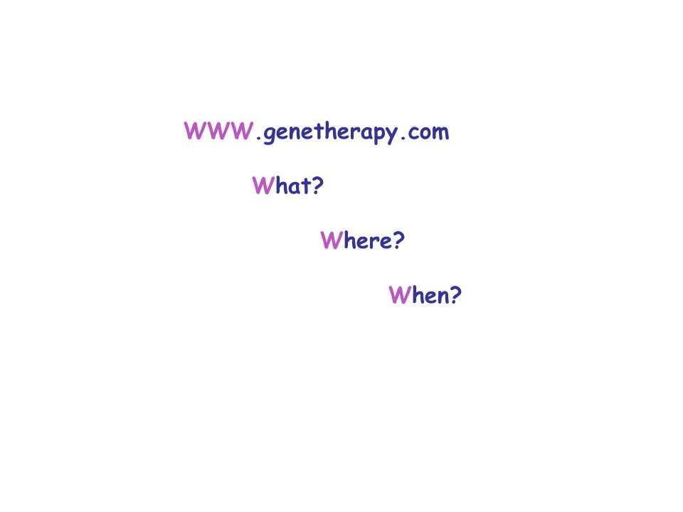 WWW.genetherapy.com What Where When