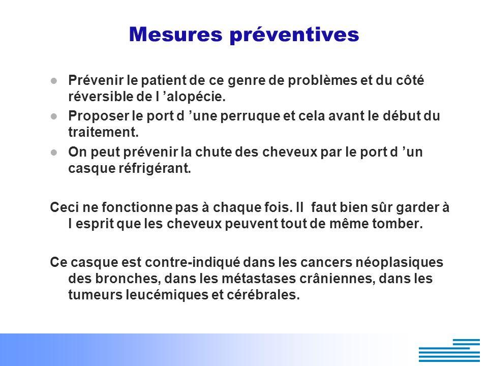 Mesures préventives Prévenir le patient de ce genre de problèmes et du côté réversible de l 'alopécie.