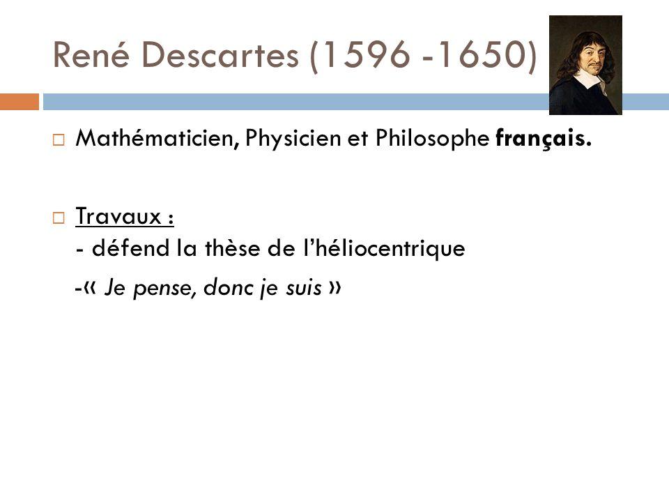 René Descartes (1596 -1650) Mathématicien, Physicien et Philosophe français. Travaux : - défend la thèse de l'héliocentrique.