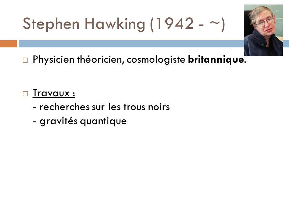 Stephen Hawking (1942 - ~) Physicien théoricien, cosmologiste britannique.