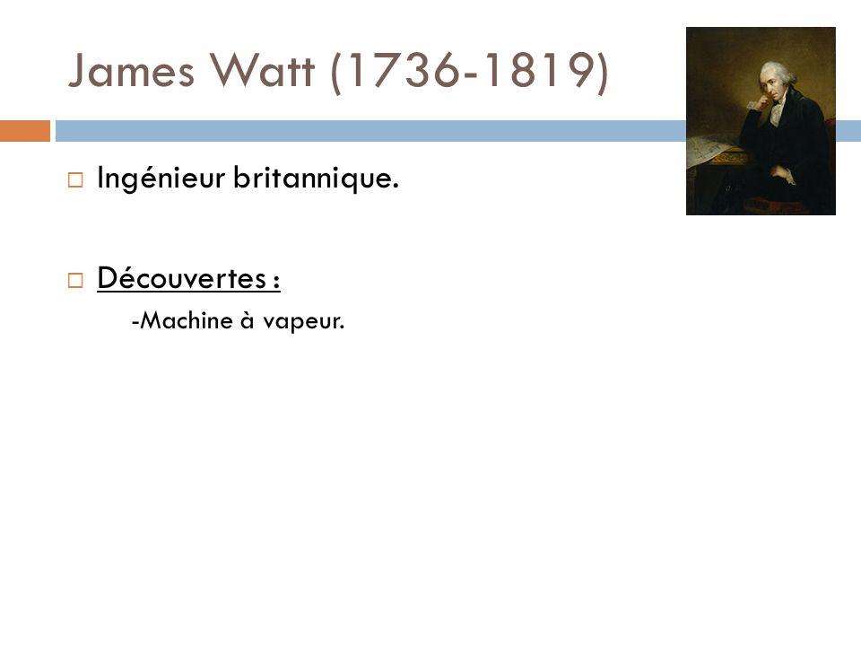 James Watt (1736-1819) Ingénieur britannique. Découvertes :
