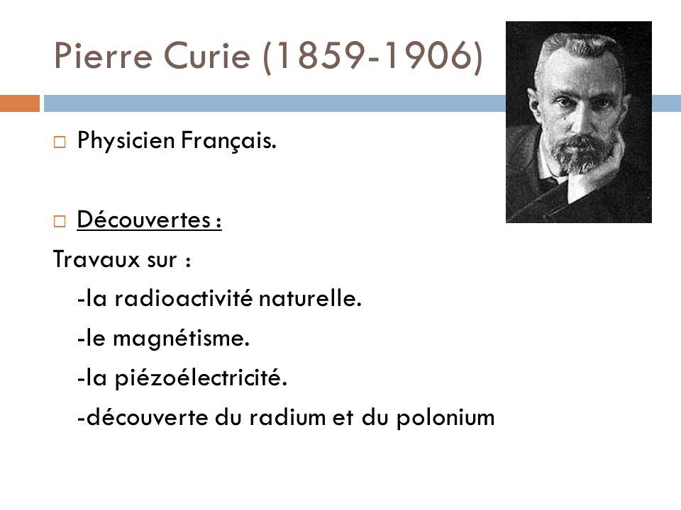 Pierre Curie (1859-1906) Physicien Français. Découvertes :