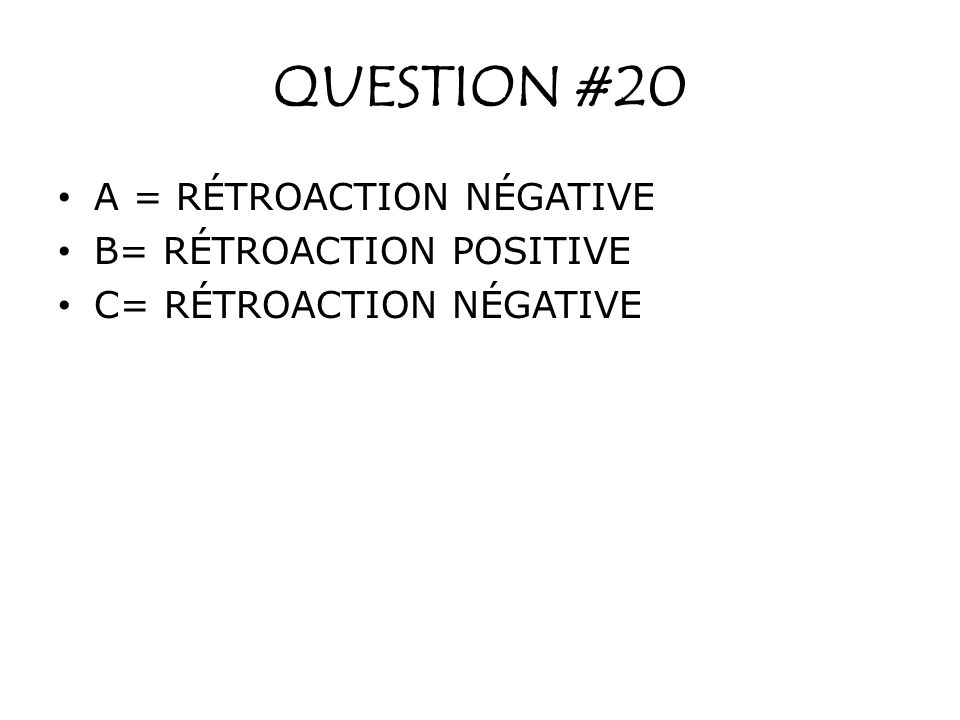 QUESTION #20 A = RÉTROACTION NÉGATIVE B= RÉTROACTION POSITIVE