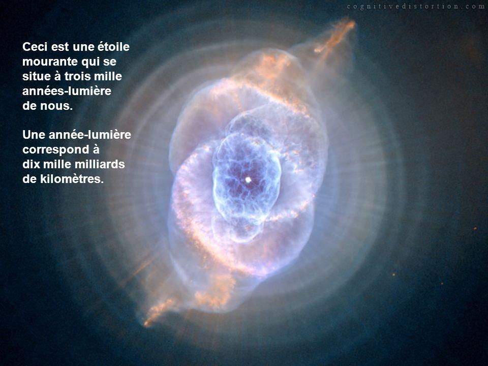 Ceci est une étoile mourante qui se situe à trois mille années-lumière