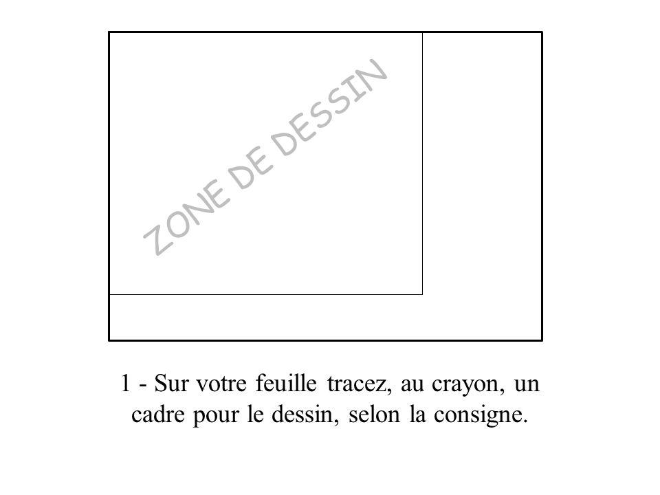 ZONE DE DESSIN 1 - Sur votre feuille tracez, au crayon, un cadre pour le dessin, selon la consigne.