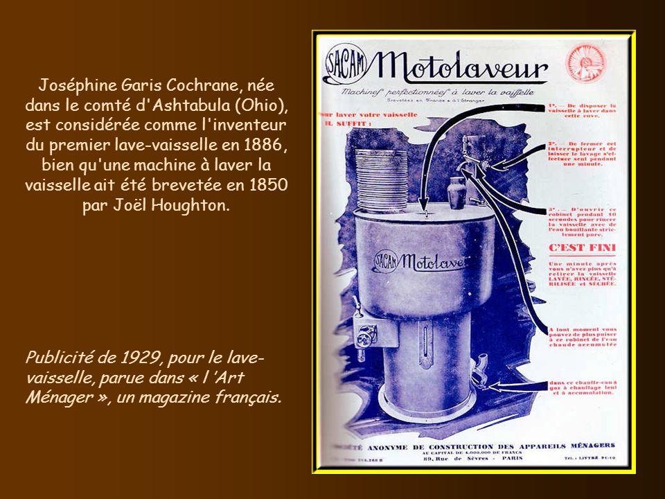 Joséphine Garis Cochrane, née dans le comté d Ashtabula (Ohio), est considérée comme l inventeur du premier lave-vaisselle en 1886, bien qu une machine à laver la vaisselle ait été brevetée en 1850 par Joël Houghton.
