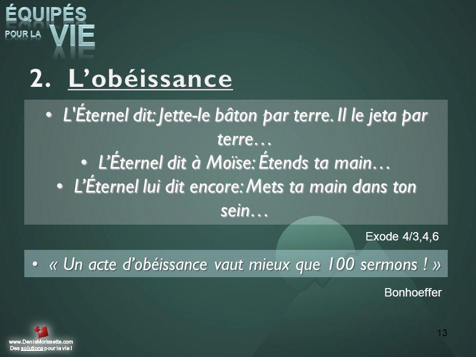 L'obéissance L Éternel dit: Jette-le bâton par terre. Il le jeta par terre… L'Éternel dit à Moïse: Étends ta main…