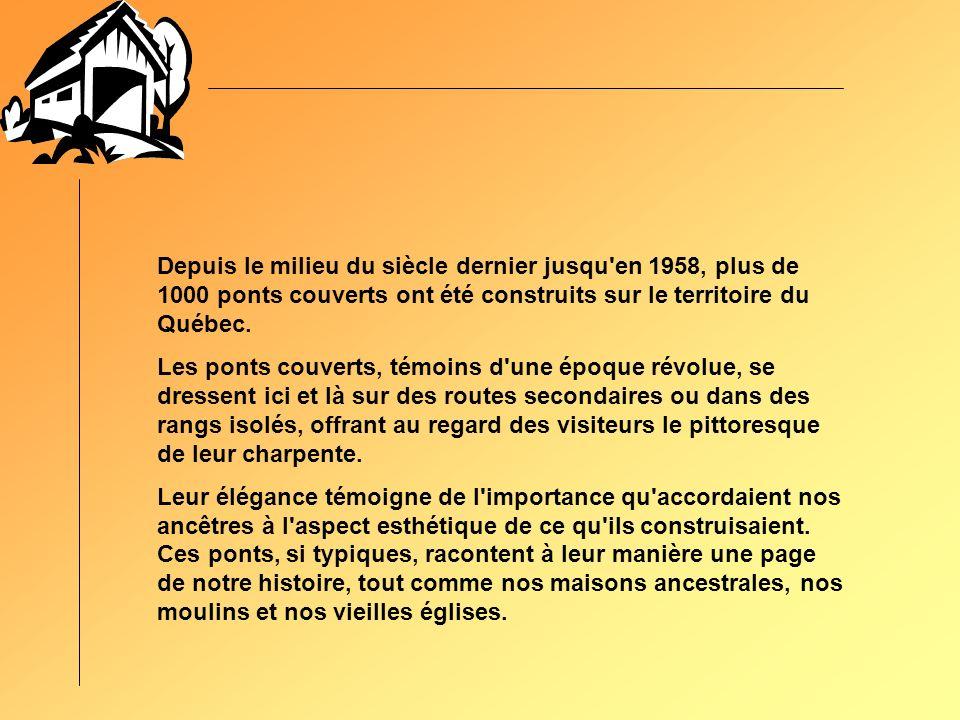 Depuis le milieu du siècle dernier jusqu en 1958, plus de 1000 ponts couverts ont été construits sur le territoire du Québec.