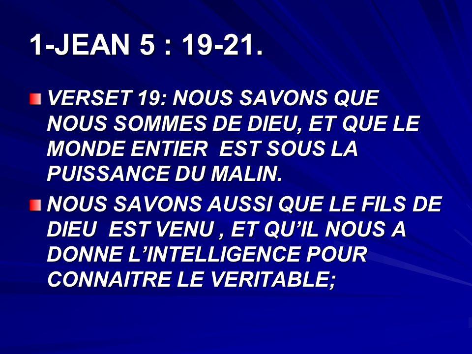 1-JEAN 5 : 19-21. VERSET 19: NOUS SAVONS QUE NOUS SOMMES DE DIEU, ET QUE LE MONDE ENTIER EST SOUS LA PUISSANCE DU MALIN.