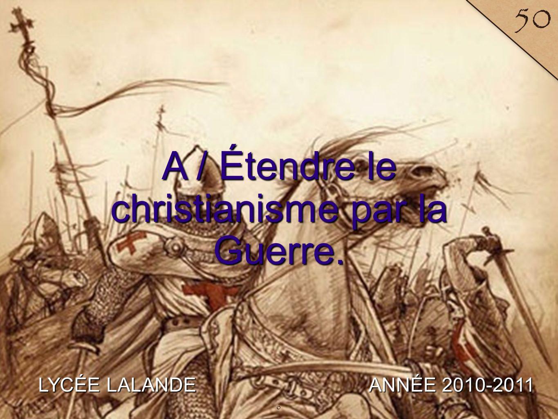 A / Étendre le christianisme par la Guerre.