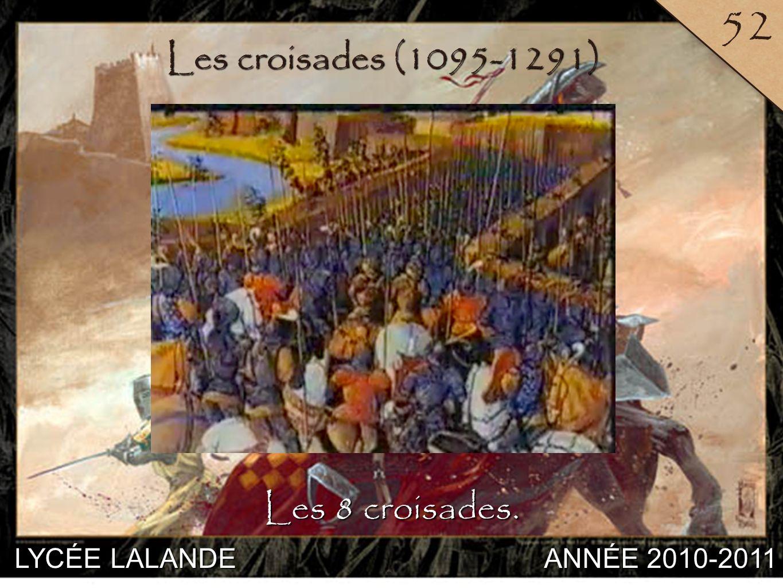 52 Les croisades (1095-1291) Les 8 croisades. LYCÉE LALANDE