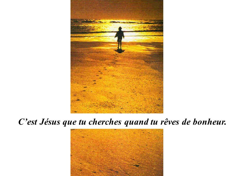 C'est Jésus que tu cherches quand tu rêves de bonheur.