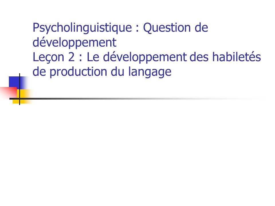 Psycholinguistique : Question de développement Leçon 2 : Le développement des habiletés de production du langage