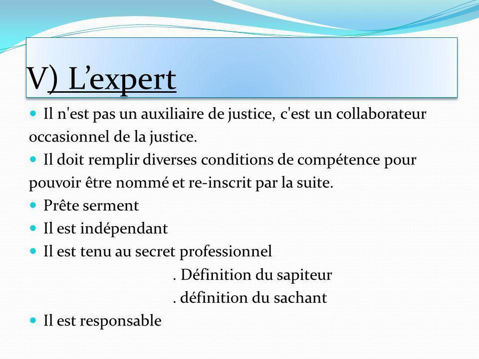 V) L'expert Il n est pas un auxiliaire de justice, c est un collaborateur. occasionnel de la justice.
