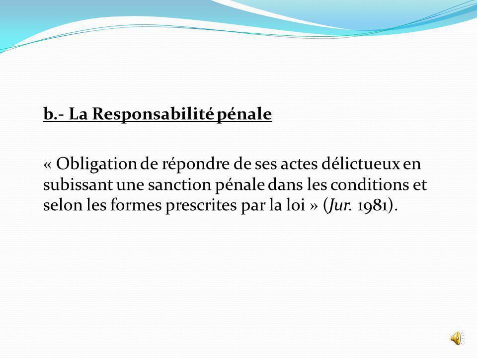b.- La Responsabilité pénale « Obligation de répondre de ses actes délictueux en subissant une sanction pénale dans les conditions et selon les formes prescrites par la loi » (Jur.