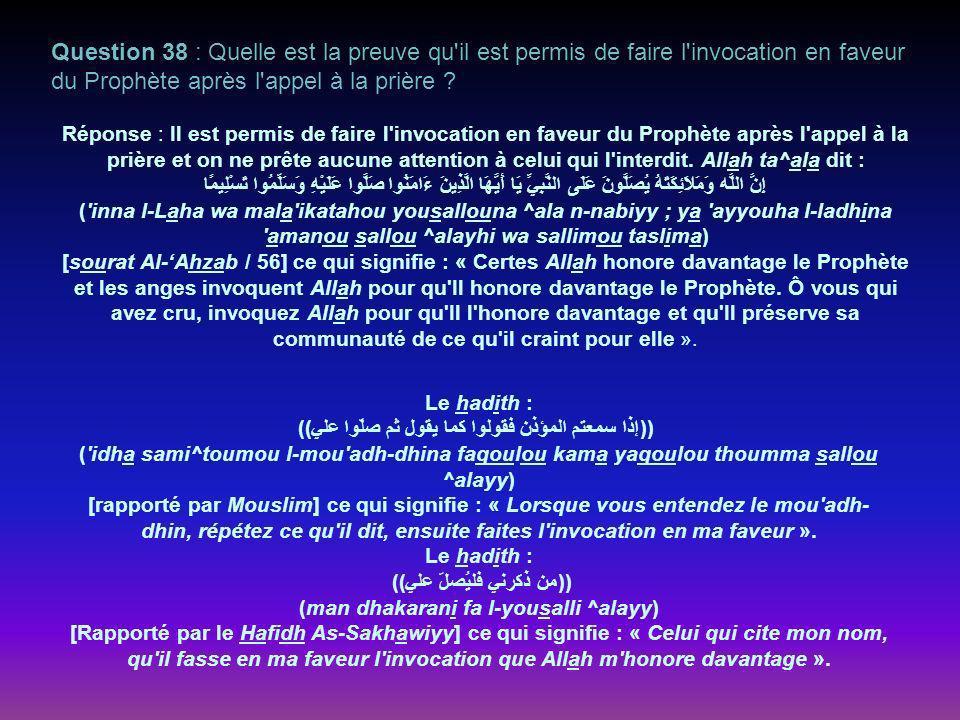 Question 38 : Quelle est la preuve qu il est permis de faire l invocation en faveur du Prophète après l appel à la prière