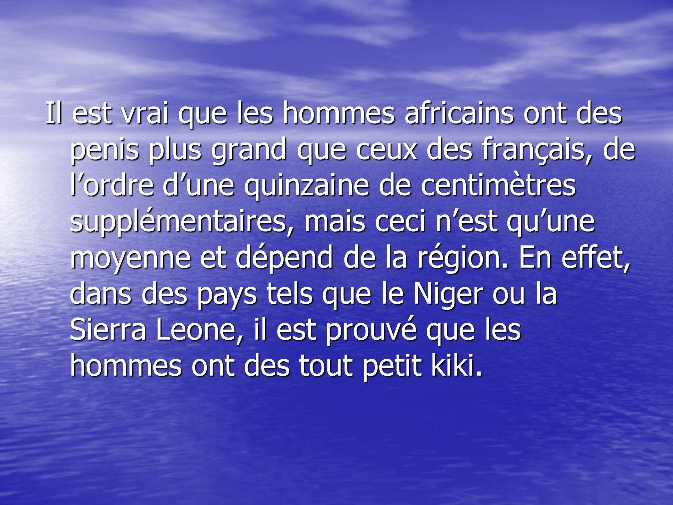 Il est vrai que les hommes africains ont des penis plus grand que ceux des français, de l'ordre d'une quinzaine de centimètres supplémentaires, mais ceci n'est qu'une moyenne et dépend de la région.