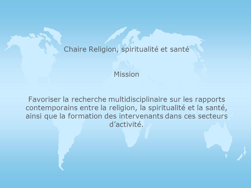 Chaire Religion, spiritualité et santé Mission Favoriser la recherche multidisciplinaire sur les rapports contemporains entre la religion, la spiritualité et la santé, ainsi que la formation des intervenants dans ces secteurs d'activité.