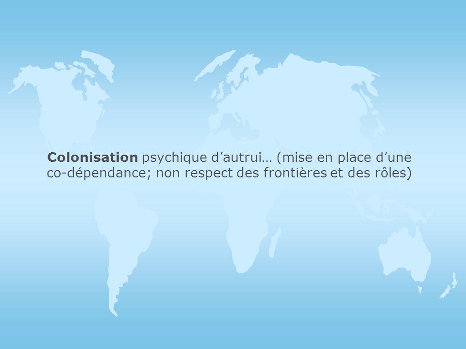 Colonisation psychique d'autrui… (mise en place d'une co-dépendance; non respect des frontières et des rôles)