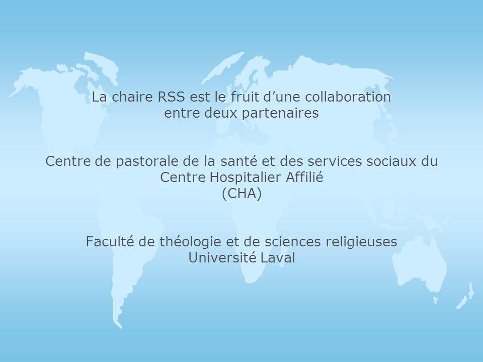 La chaire RSS est le fruit d'une collaboration entre deux partenaires Centre de pastorale de la santé et des services sociaux du Centre Hospitalier Affilié (CHA) Faculté de théologie et de sciences religieuses Université Laval