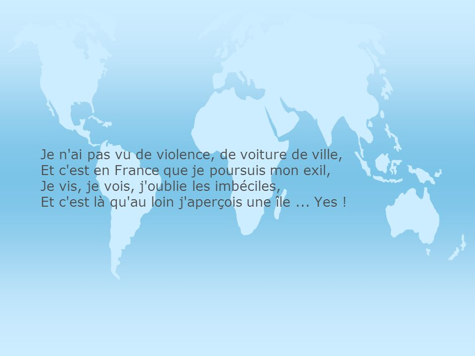 Je n ai pas vu de violence, de voiture de ville, Et c est en France que je poursuis mon exil, Je vis, je vois, j oublie les imbéciles, Et c est là qu au loin j aperçois une île ...