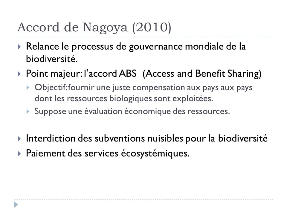 Accord de Nagoya (2010) Relance le processus de gouvernance mondiale de la biodiversité. Point majeur: l'accord ABS (Access and Benefit Sharing)