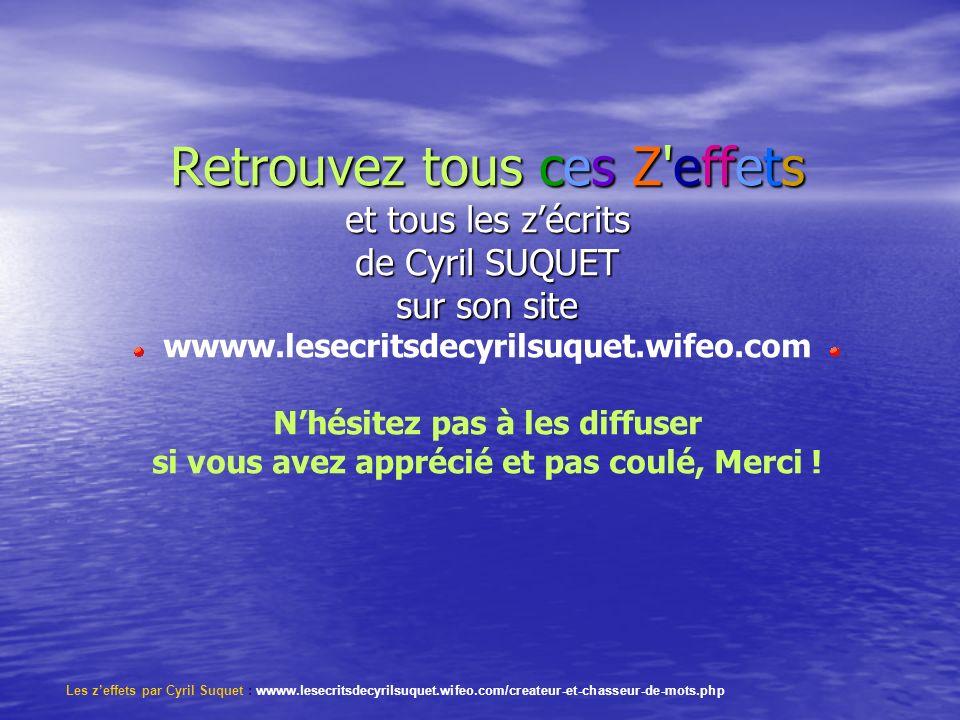 Retrouvez tous ces Z effets et tous les z'écrits de Cyril SUQUET sur son site wwww.lesecritsdecyrilsuquet.wifeo.com N'hésitez pas à les diffuser si vous avez apprécié et pas coulé, Merci !