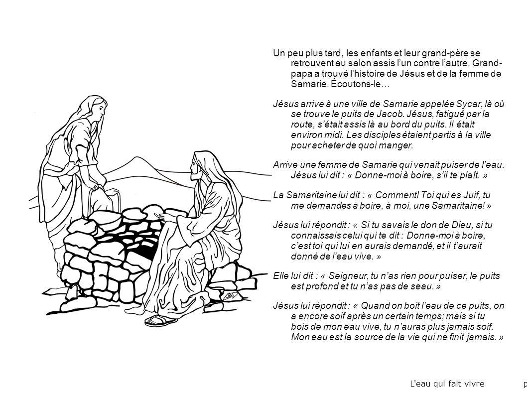 Un peu plus tard, les enfants et leur grand-père se retrouvent au salon assis l'un contre l'autre. Grand- papa a trouvé l'histoire de Jésus et de la femme de Samarie. Écoutons-le…