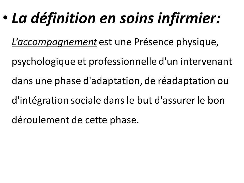 La définition en soins infirmier: L'accompagnement est une Présence physique, psychologique et professionnelle d un intervenant dans une phase d adaptation, de réadaptation ou d intégration sociale dans le but d assurer le bon déroulement de cette phase.