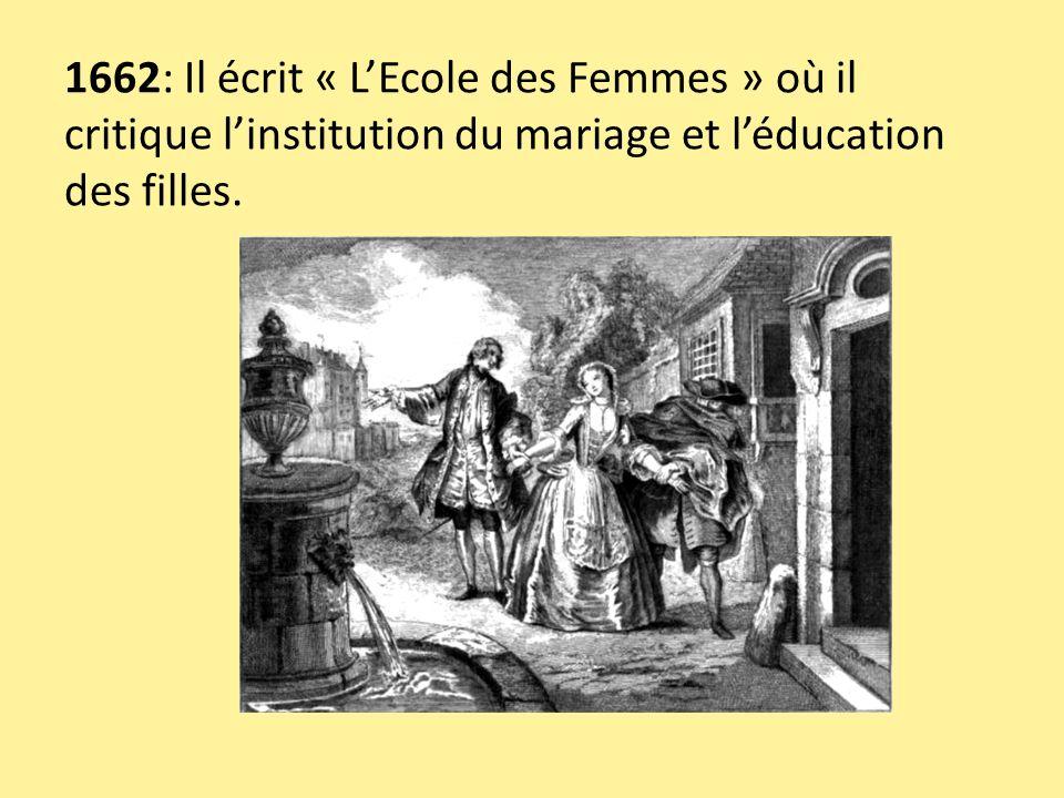 1662: Il écrit « L'Ecole des Femmes » où il critique l'institution du mariage et l'éducation des filles.