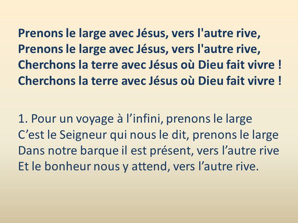 Prenons le large avec Jésus, vers l autre rive, Prenons le large avec Jésus, vers l autre rive, Cherchons la terre avec Jésus où Dieu fait vivre ! Cherchons la terre avec Jésus où Dieu fait vivre !