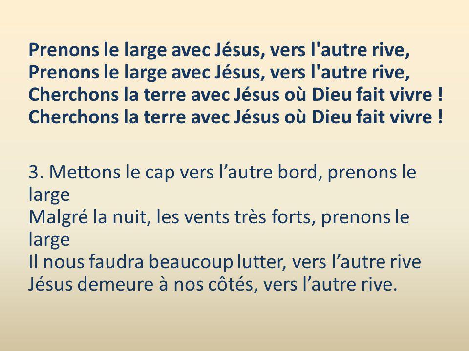 Prenons le large avec Jésus, vers l autre rive, Prenons le large avec Jésus, vers l autre rive, Cherchons la terre avec Jésus où Dieu fait vivre .