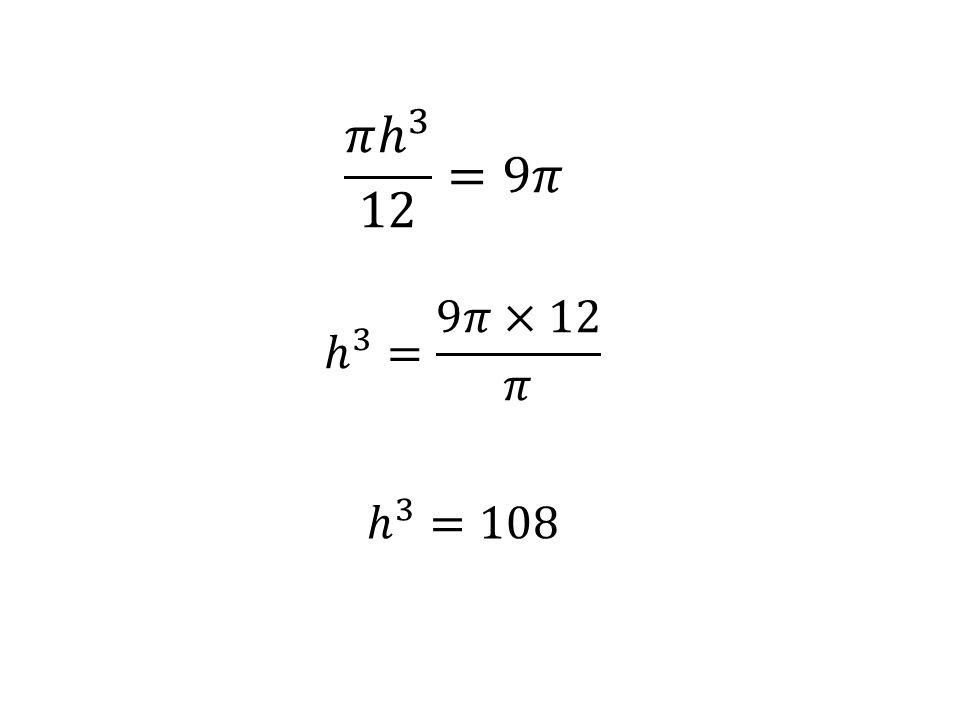 𝜋 ℎ 3 12 =9𝜋 ℎ 3 = 9𝜋×12 𝜋 ℎ 3 =108