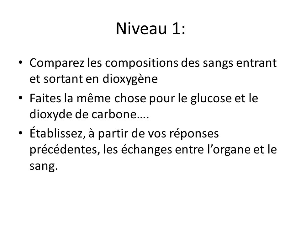 Niveau 1: Comparez les compositions des sangs entrant et sortant en dioxygène. Faites la même chose pour le glucose et le dioxyde de carbone….