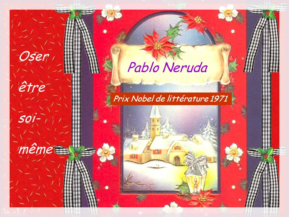 Oser être soi- même Pablo Neruda Prix Nobel de littérature 1971