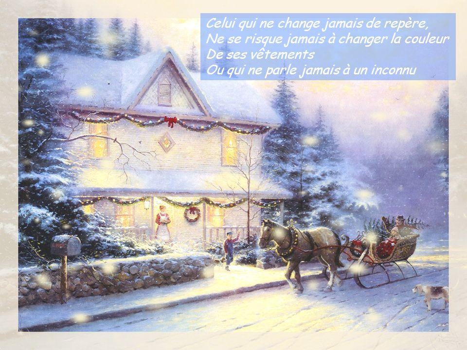 Celui qui ne change jamais de repère, Ne se risque jamais à changer la couleur De ses vêtements Ou qui ne parle jamais à un inconnu