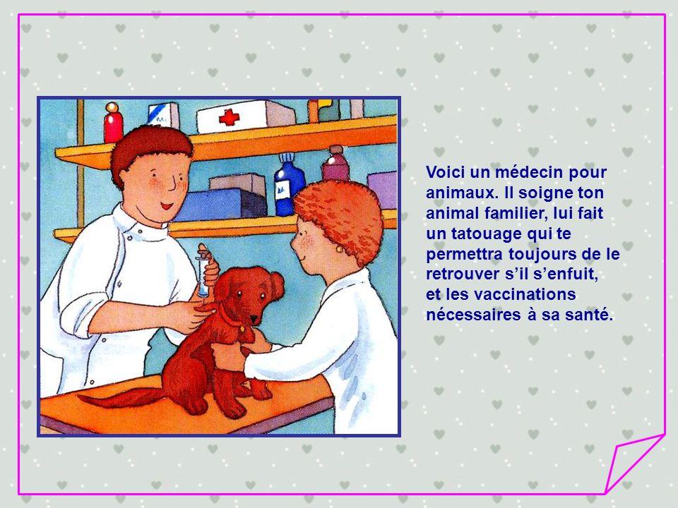 Voici un médecin pour animaux. Il soigne ton. animal familier, lui fait. un tatouage qui te. permettra toujours de le.