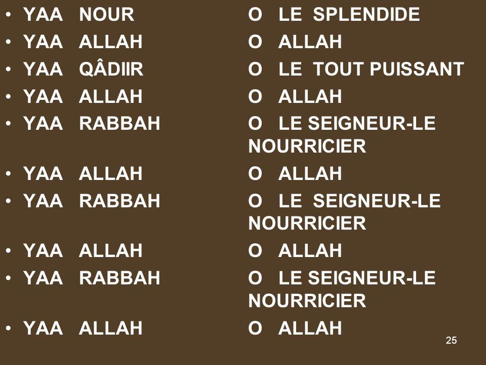 YAA NOUR O LE SPLENDIDE YAA ALLAH O ALLAH. YAA QÂDIIR O LE TOUT PUISSANT. YAA RABBAH O LE SEIGNEUR-LE NOURRICIER.