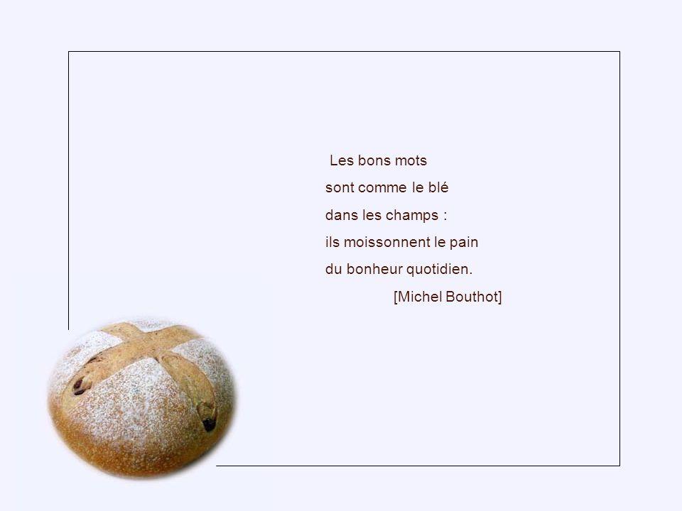 Les bons mots sont comme le blé. dans les champs : ils moissonnent le pain. du bonheur quotidien.