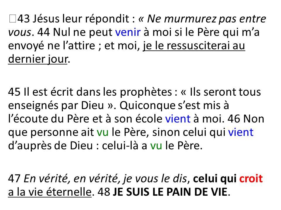 43 Jésus leur répondit : « Ne murmurez pas entre vous
