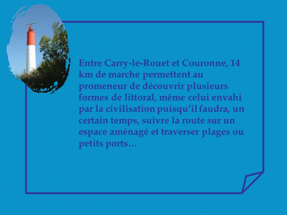 Entre Carry-le-Rouet et Couronne, 14 km de marche permettent au promeneur de découvrir plusieurs formes de littoral, même celui envahi par la civilisation puisqu'il faudra, un certain temps, suivre la route sur un espace aménagé et traverser plages ou petits ports…