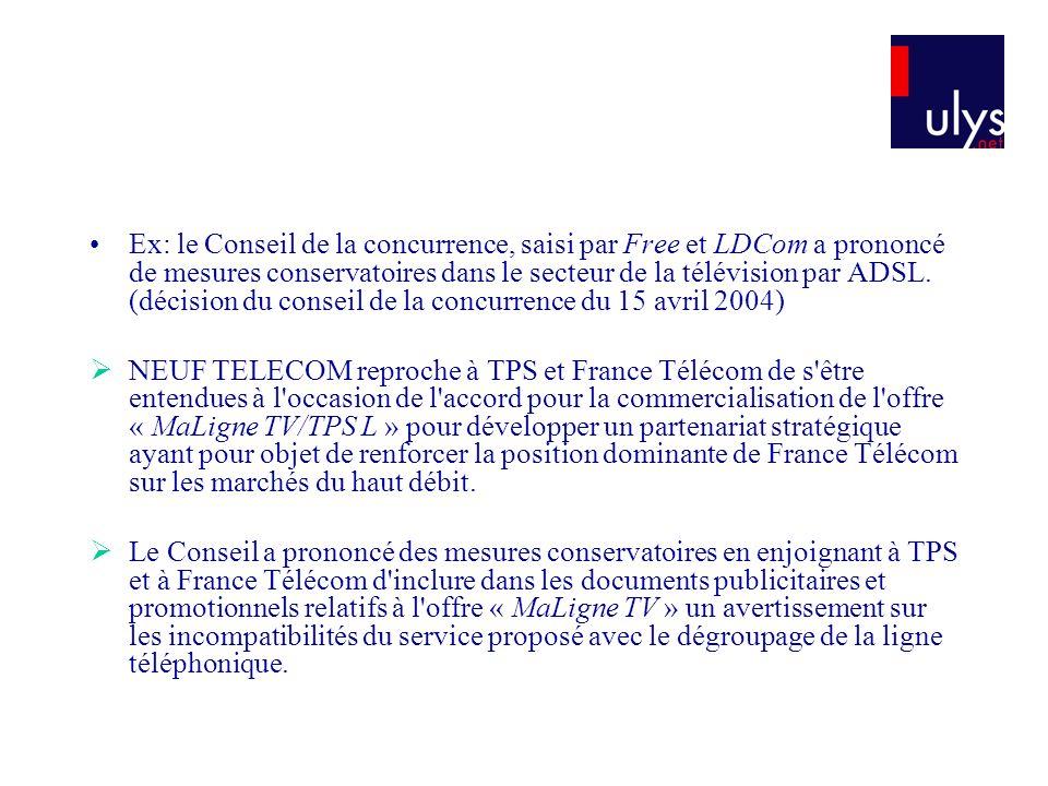 Ex: le Conseil de la concurrence, saisi par Free et LDCom a prononcé de mesures conservatoires dans le secteur de la télévision par ADSL. (décision du conseil de la concurrence du 15 avril 2004)