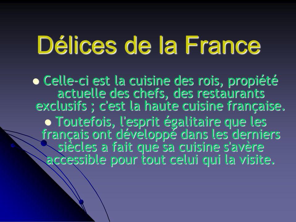Délices de la France Celle-ci est la cuisine des rois, propiété actuelle des chefs, des restaurants exclusifs ; c est la haute cuisine française.